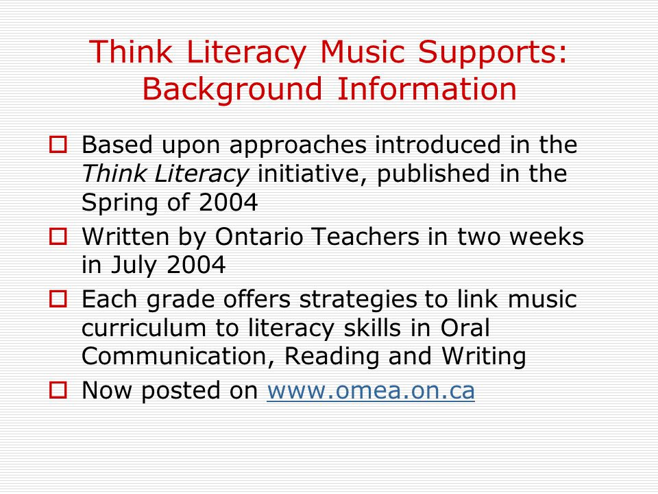 Think Literacy Music Supports: Background Information  Based upon approaches introduced in the Think Literacy initiative, published in the Spring of 2004  Written by Ontario Teachers in two weeks in July 2004  Each grade offers strategies to link music curriculum to literacy skills in Oral Communication, Reading and Writing  Now posted on www.omea.on.cawww.omea.on.ca