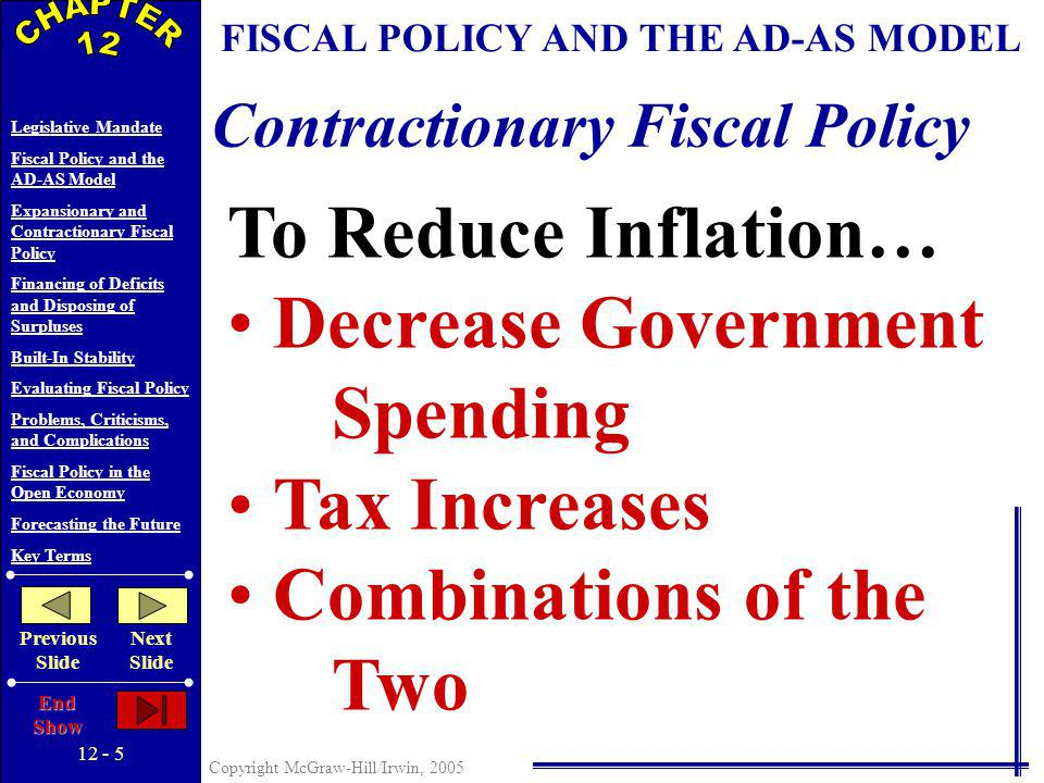 12 - 4 Copyright McGraw-Hill/Irwin, 2005 Legislative Mandate Fiscal Policy and the AD-AS Model Expansionary and Contractionary Fiscal Policy Financing of Deficits and Disposing of Surpluses Built-In Stability Evaluating Fiscal Policy Problems, Criticisms, and Complications Fiscal Policy in the Open Economy Forecasting the Future Key Terms Previous Slide Next Slide End Show Price level Real GDP (billions) EXPANSIONARY FISCAL POLICY Full $20 billion increase in aggregate demand AD 2 AD 1 $5 billion initial increase in spending the multiplier at work...