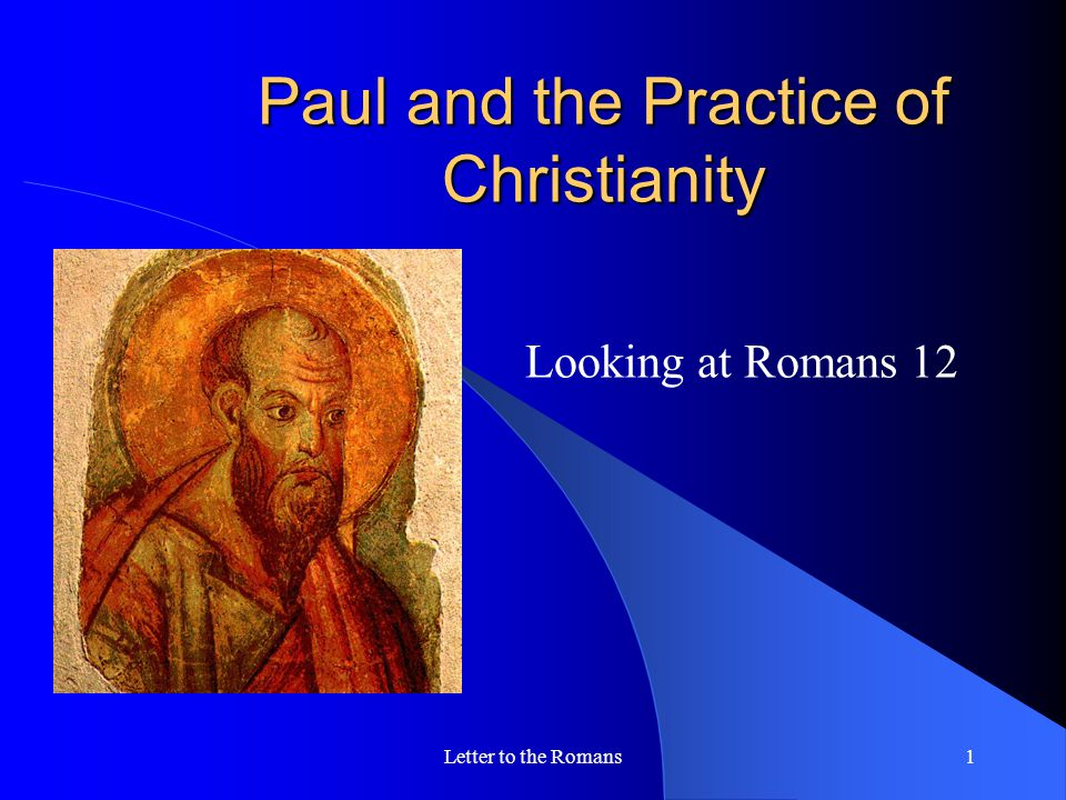 Letter to the Romans1 Paul and the Practice of Christianity Looking at Romans 12