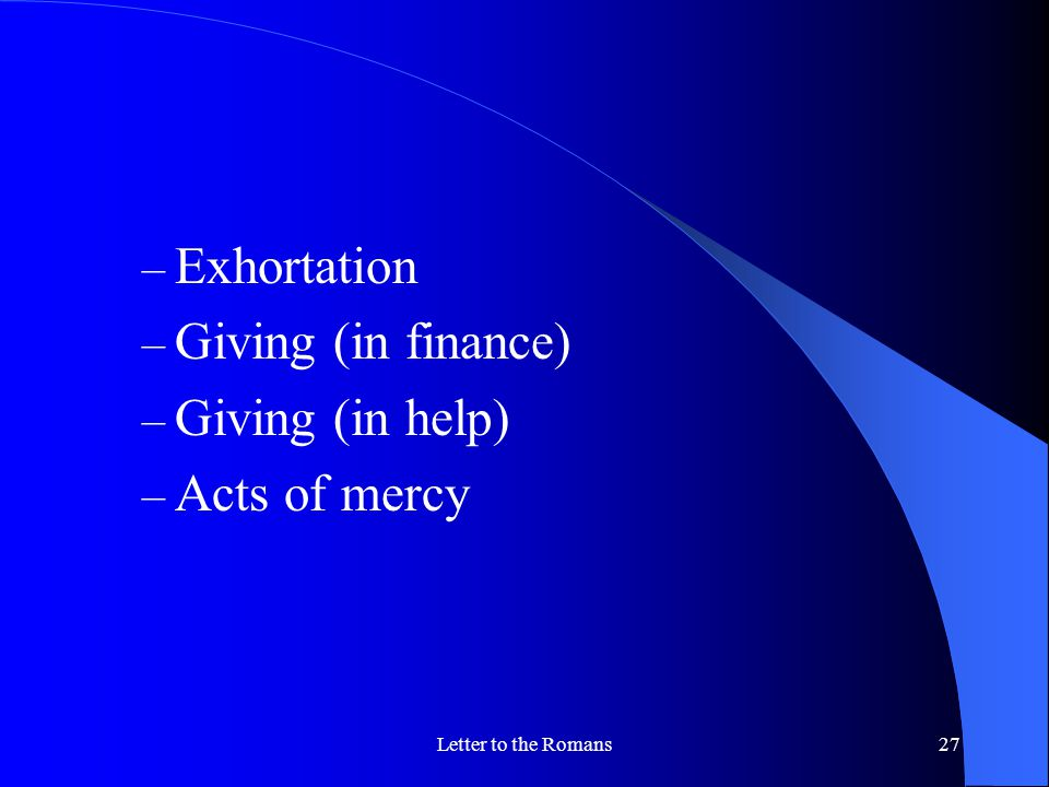 Letter to the Romans27 – Exhortation – Giving (in finance) – Giving (in help) – Acts of mercy
