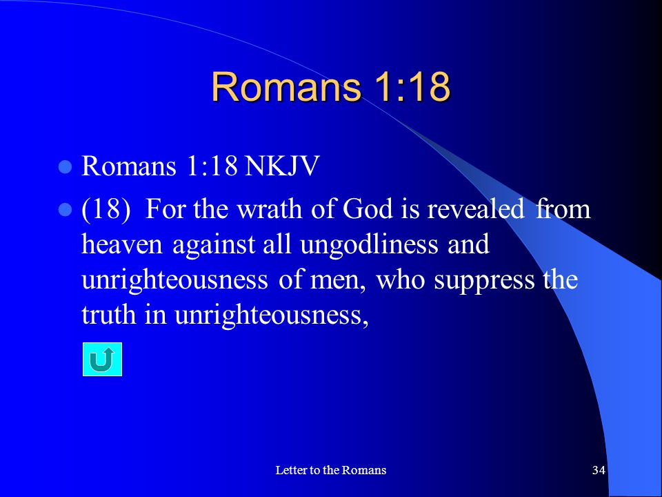 Romans 1:18 Romans 1:18 NKJV (18) For the wrath of God is revealed from heaven against all ungodliness and unrighteousness of men, who suppress the truth in unrighteousness, Letter to the Romans34