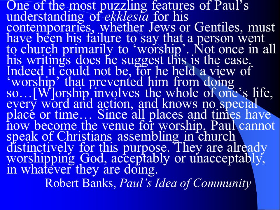 One of the most puzzling features of Paul's understanding of ekklesia for his contemporaries, whether Jews or Gentiles, must have been his failure to say that a person went to church primarily to 'worship'.
