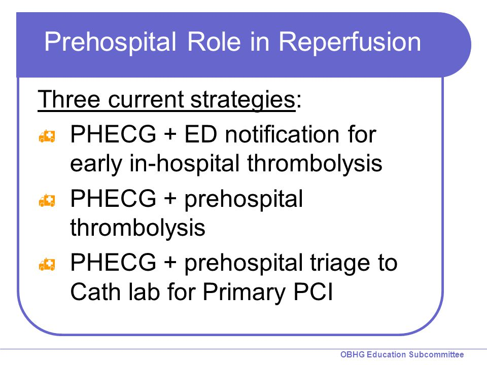 OBHG Education Subcommittee Prehospital Role in Reperfusion Three current strategies:  PHECG + ED notification for early in-hospital thrombolysis  P