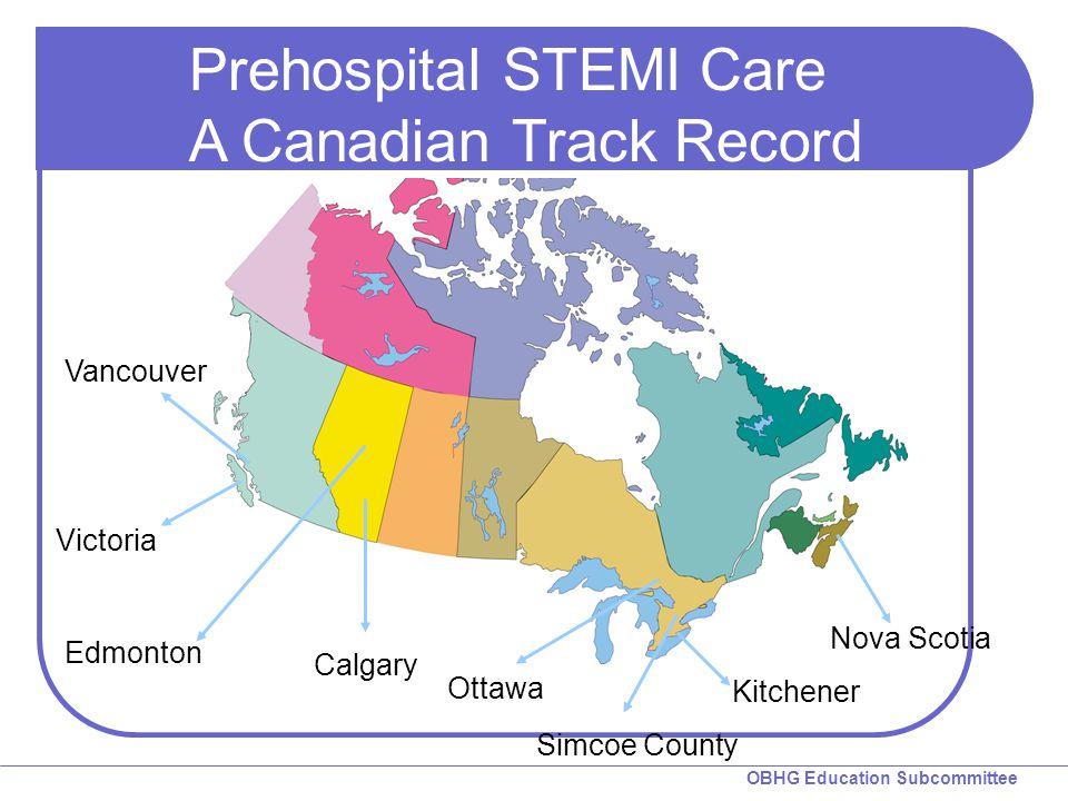 OBHG Education Subcommittee Vancouver Edmonton Ottawa Nova Scotia Calgary Victoria Simcoe County Kitchener Prehospital STEMI Care A Canadian Track Record
