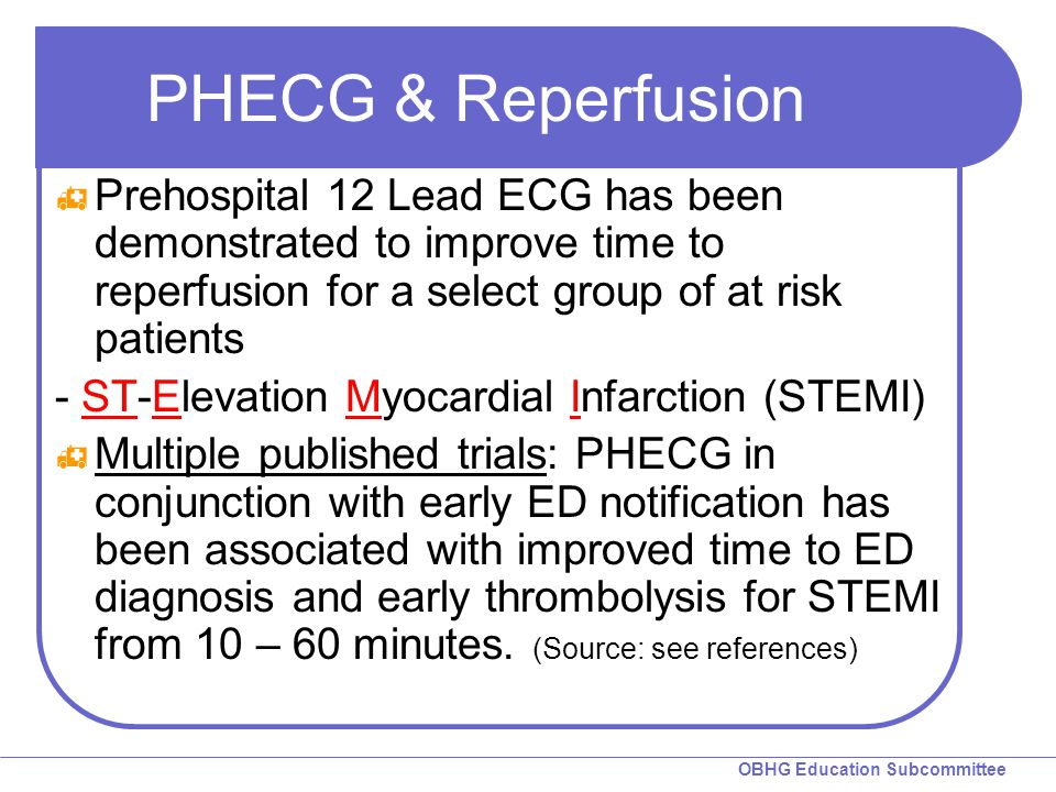 OBHG Education Subcommittee PHECG & Reperfusion  Prehospital 12 Lead ECG has been demonstrated to improve time to reperfusion for a select group of at risk patients - ST-Elevation Myocardial Infarction (STEMI)  Multiple published trials: PHECG in conjunction with early ED notification has been associated with improved time to ED diagnosis and early thrombolysis for STEMI from 10 – 60 minutes.