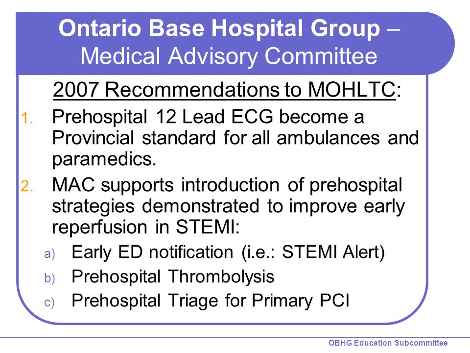 OBHG Education Subcommittee Ontario Base Hospital Group – Medical Advisory Committee 2007 Recommendations to MOHLTC: 1. Prehospital 12 Lead ECG become