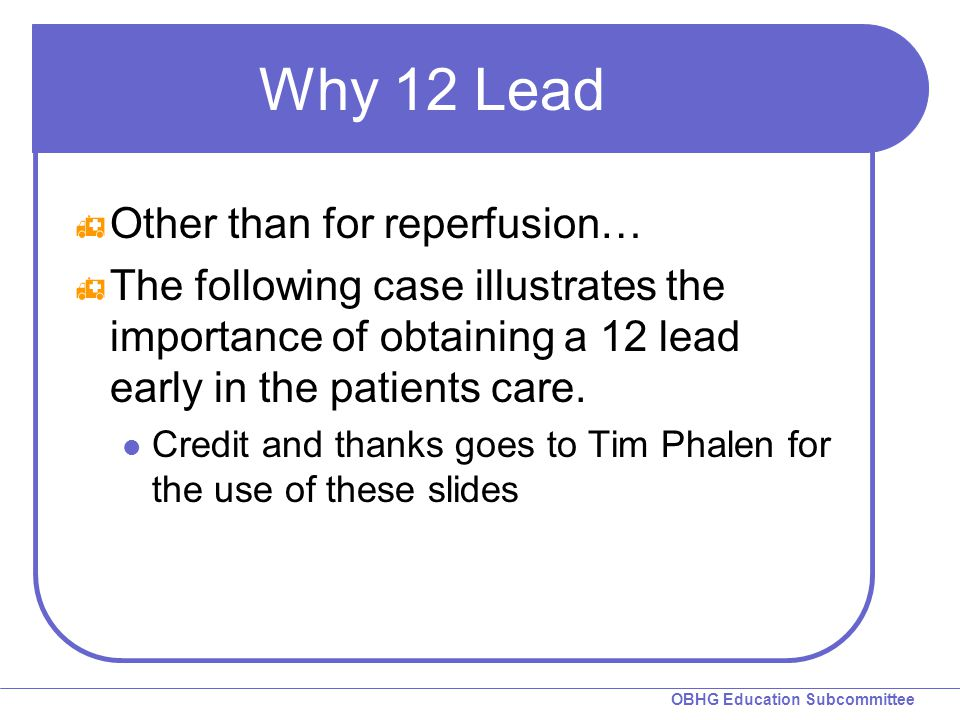 OBHG Education Subcommittee Why 12 Lead  Other than for reperfusion…  The following case illustrates the importance of obtaining a 12 lead early in the patients care.
