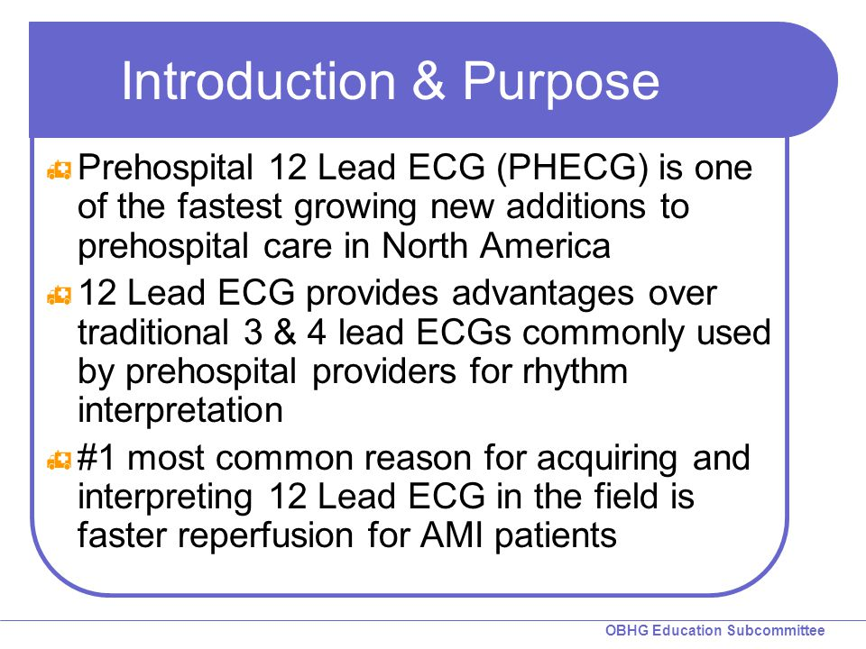OBHG Education Subcommittee Introduction & Purpose  Prehospital 12 Lead ECG (PHECG) is one of the fastest growing new additions to prehospital care in North America  12 Lead ECG provides advantages over traditional 3 & 4 lead ECGs commonly used by prehospital providers for rhythm interpretation  #1 most common reason for acquiring and interpreting 12 Lead ECG in the field is faster reperfusion for AMI patients