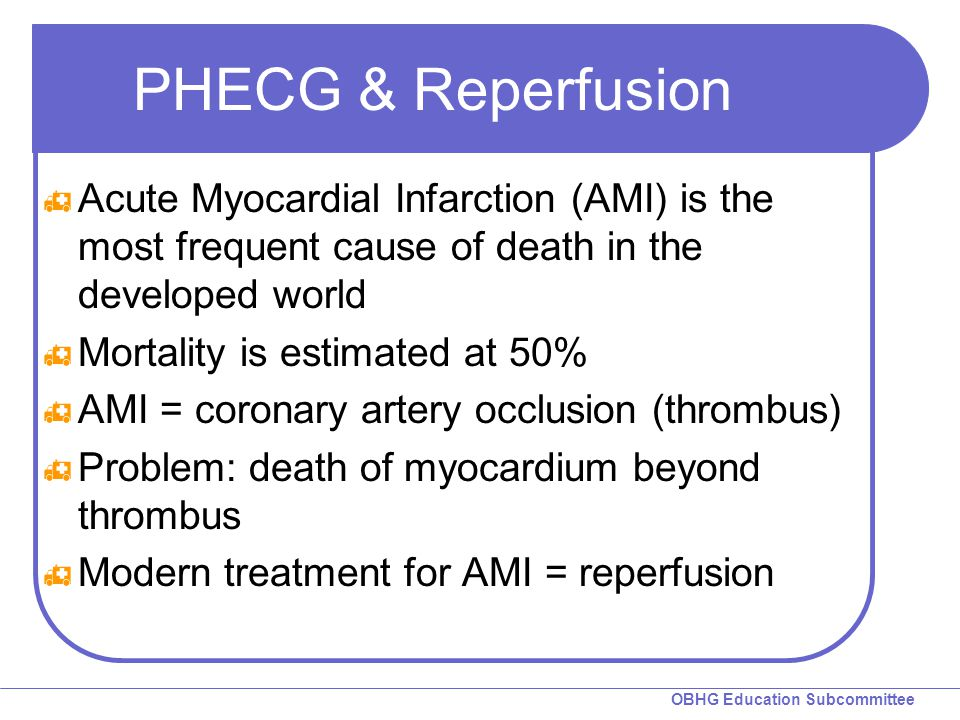 OBHG Education Subcommittee PHECG & Reperfusion  Acute Myocardial Infarction (AMI) is the most frequent cause of death in the developed world  Mortality is estimated at 50%  AMI = coronary artery occlusion (thrombus)  Problem: death of myocardium beyond thrombus  Modern treatment for AMI = reperfusion