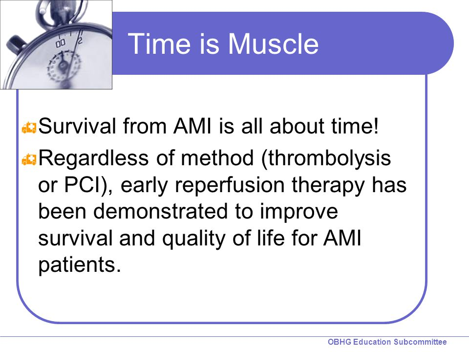 OBHG Education Subcommittee Time is Muscle  Survival from AMI is all about time.