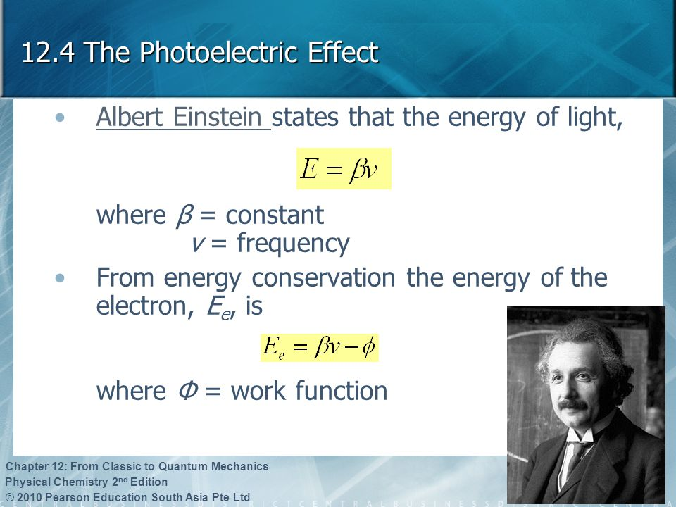 © 2010 Pearson Education South Asia Pte Ltd Physical Chemistry 2 nd Edition Chapter 12: From Classic to Quantum Mechanics 12.4 The Photoelectric Effec