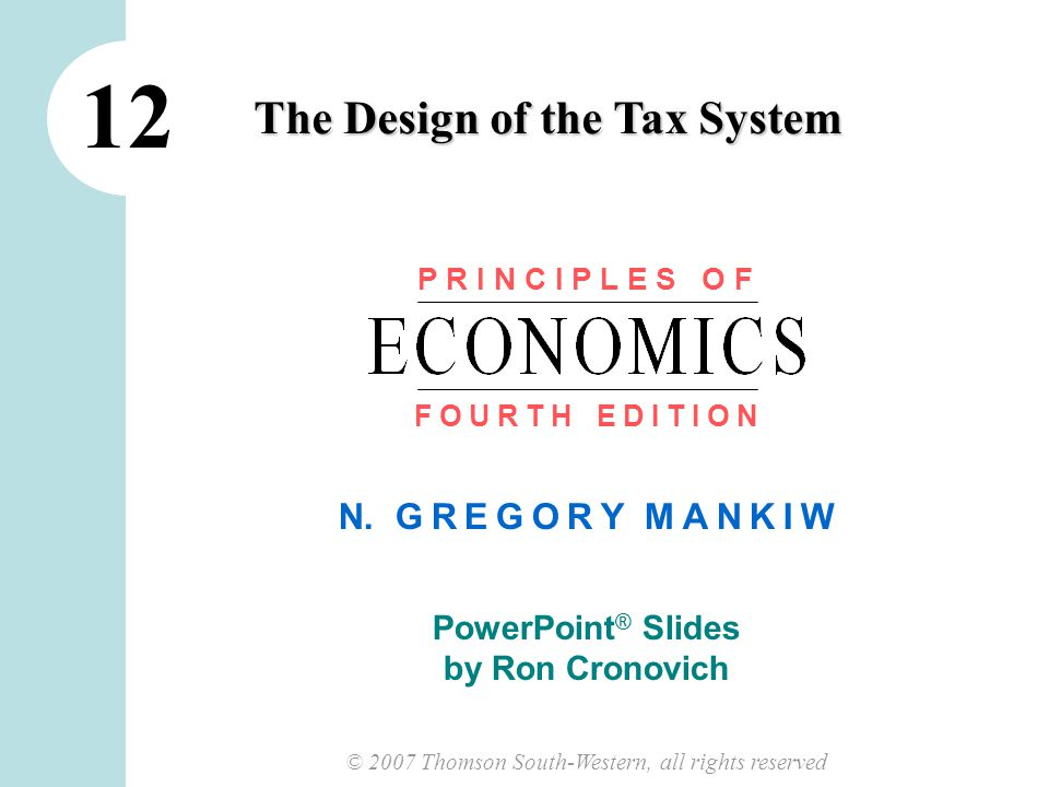 © 2007 Thomson South-Western, all rights reserved N. G R E G O R Y M A N K I W PowerPoint ® Slides by Ron Cronovich The Design of the Tax System 12 P