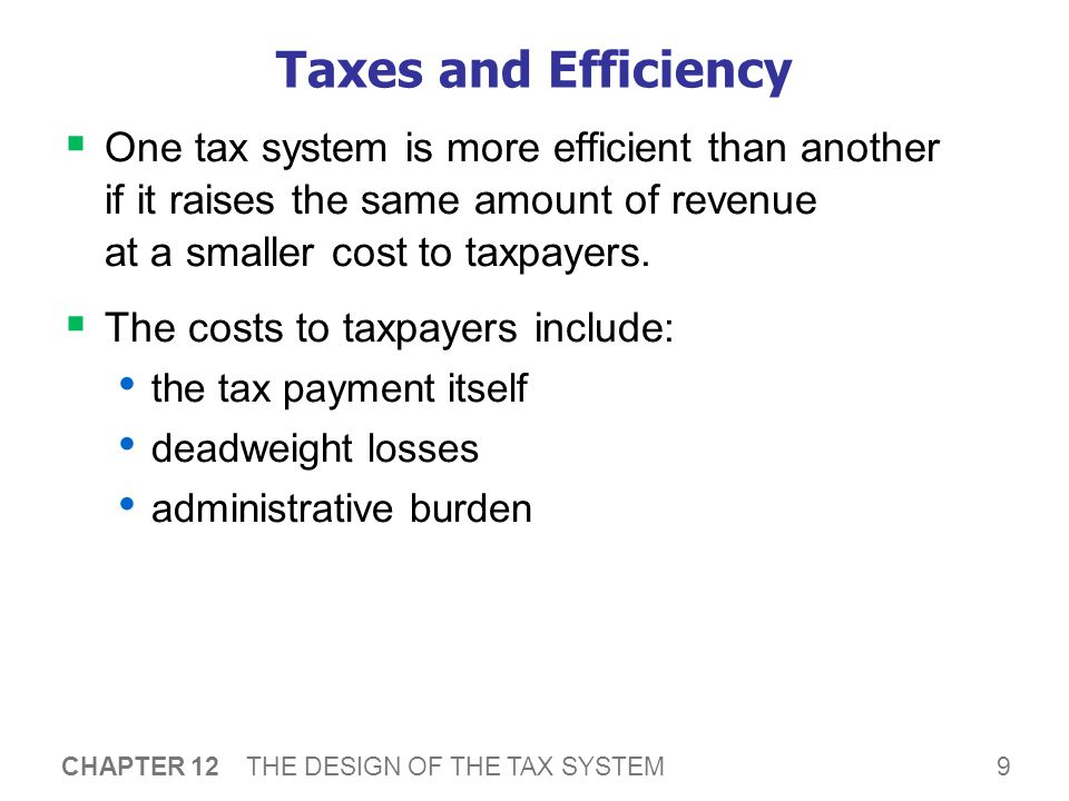 9 CHAPTER 12 THE DESIGN OF THE TAX SYSTEM Taxes and Efficiency  One tax system is more efficient than another if it raises the same amount of revenue at a smaller cost to taxpayers.
