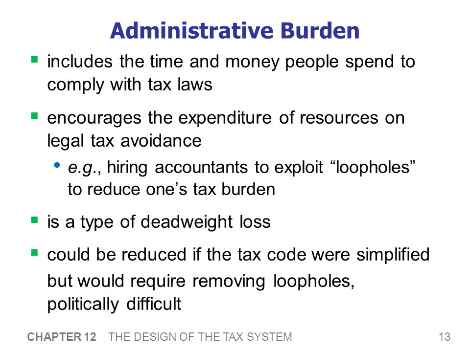 13 CHAPTER 12 THE DESIGN OF THE TAX SYSTEM Administrative Burden  includes the time and money people spend to comply with tax laws  encourages the e