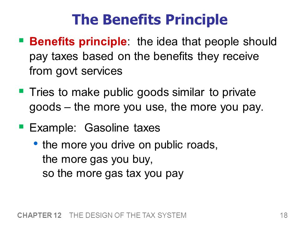 18 CHAPTER 12 THE DESIGN OF THE TAX SYSTEM The Benefits Principle  Benefits principle: the idea that people should pay taxes based on the benefits they receive from govt services  Tries to make public goods similar to private goods – the more you use, the more you pay.