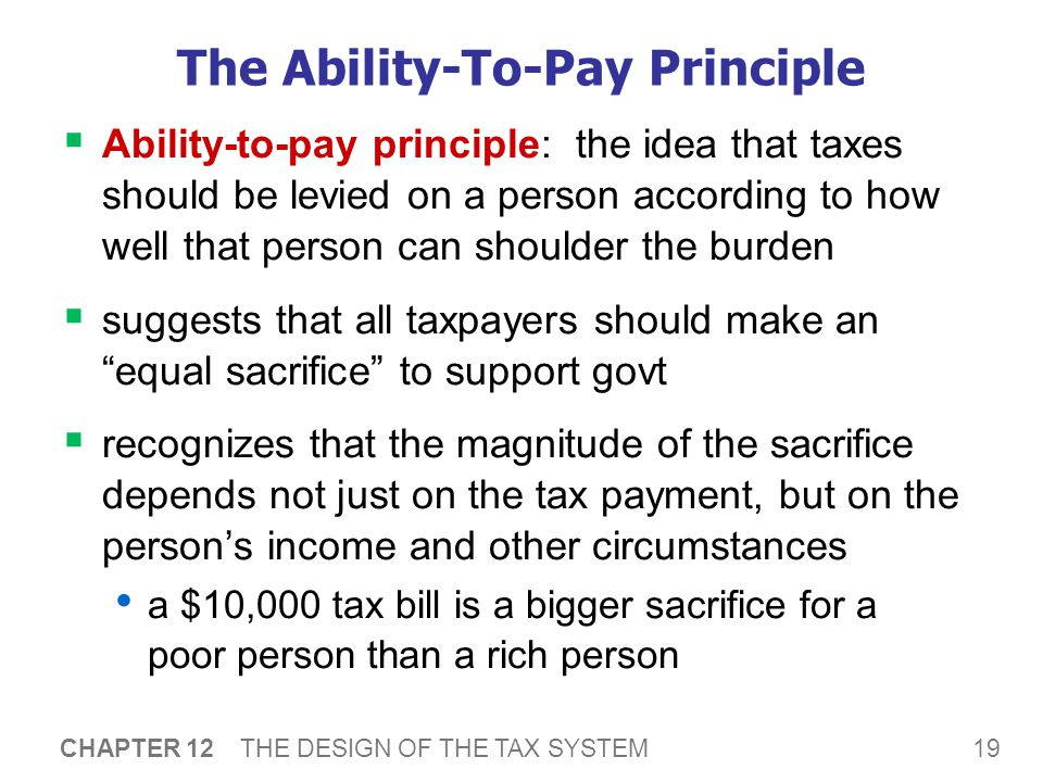 19 CHAPTER 12 THE DESIGN OF THE TAX SYSTEM The Ability-To-Pay Principle  Ability-to-pay principle: the idea that taxes should be levied on a person according to how well that person can shoulder the burden  suggests that all taxpayers should make an equal sacrifice to support govt  recognizes that the magnitude of the sacrifice depends not just on the tax payment, but on the person's income and other circumstances a $10,000 tax bill is a bigger sacrifice for a poor person than a rich person