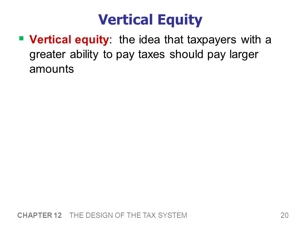 20 CHAPTER 12 THE DESIGN OF THE TAX SYSTEM Vertical Equity  Vertical equity: the idea that taxpayers with a greater ability to pay taxes should pay l