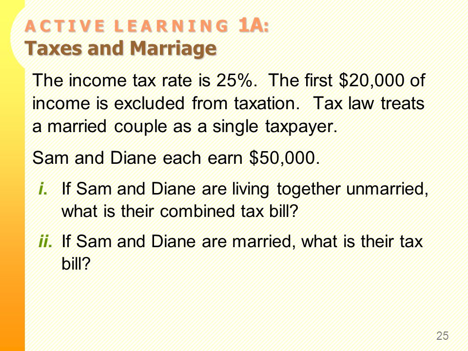A C T I V E L E A R N I N G 1A : Taxes and Marriage The income tax rate is 25%. The first $20,000 of income is excluded from taxation. Tax law treats