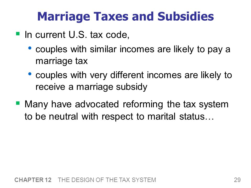 29 CHAPTER 12 THE DESIGN OF THE TAX SYSTEM Marriage Taxes and Subsidies  In current U.S.