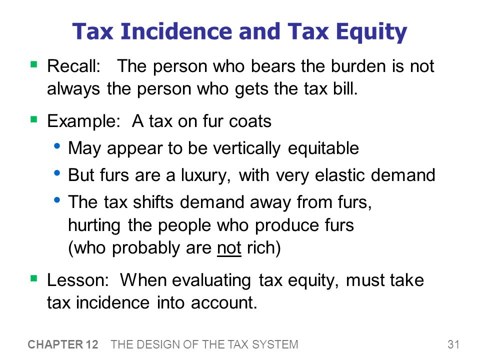 31 CHAPTER 12 THE DESIGN OF THE TAX SYSTEM Tax Incidence and Tax Equity  Recall: The person who bears the burden is not always the person who gets the tax bill.