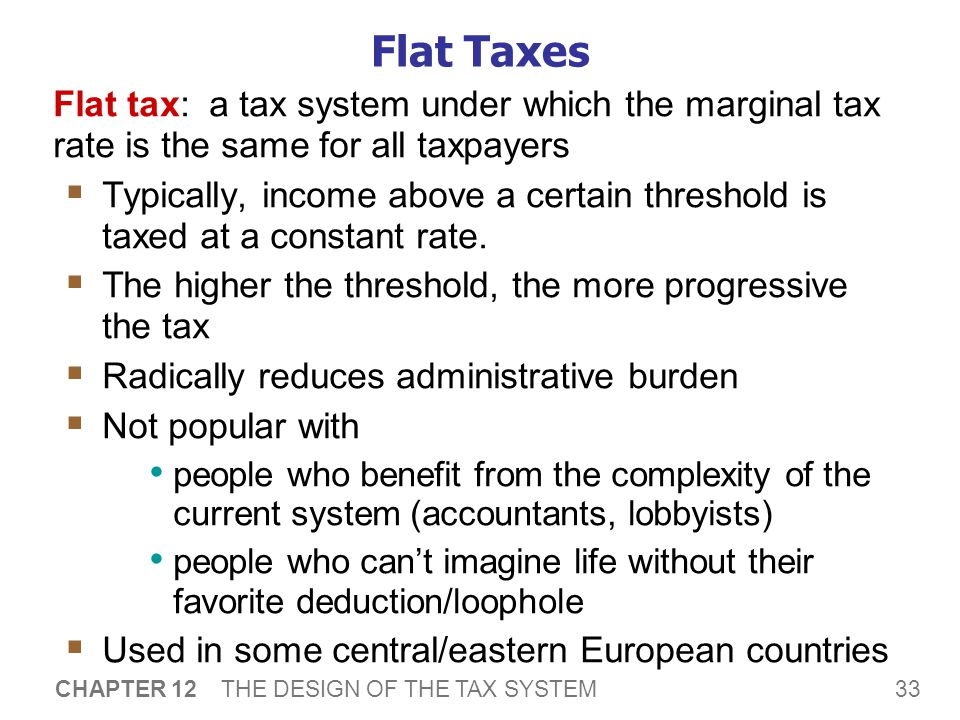 33 CHAPTER 12 THE DESIGN OF THE TAX SYSTEM Flat Taxes Flat tax: a tax system under which the marginal tax rate is the same for all taxpayers  Typically, income above a certain threshold is taxed at a constant rate.