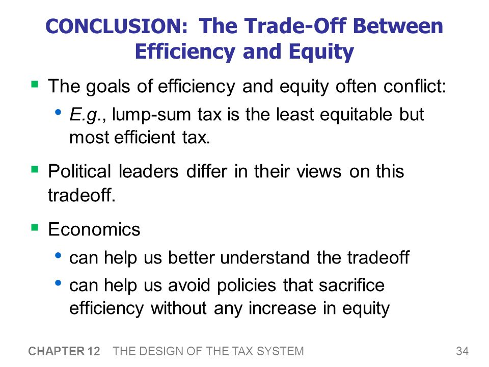 34 CHAPTER 12 THE DESIGN OF THE TAX SYSTEM CONCLUSION: The Trade-Off Between Efficiency and Equity  The goals of efficiency and equity often conflict