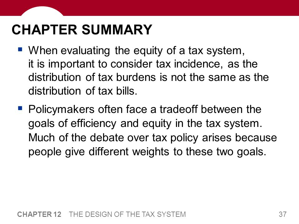 37 CHAPTER 12 THE DESIGN OF THE TAX SYSTEM CHAPTER SUMMARY  When evaluating the equity of a tax system, it is important to consider tax incidence, as the distribution of tax burdens is not the same as the distribution of tax bills.