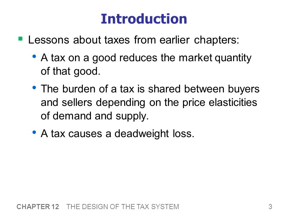 3 CHAPTER 12 THE DESIGN OF THE TAX SYSTEM Introduction  Lessons about taxes from earlier chapters: A tax on a good reduces the market quantity of tha