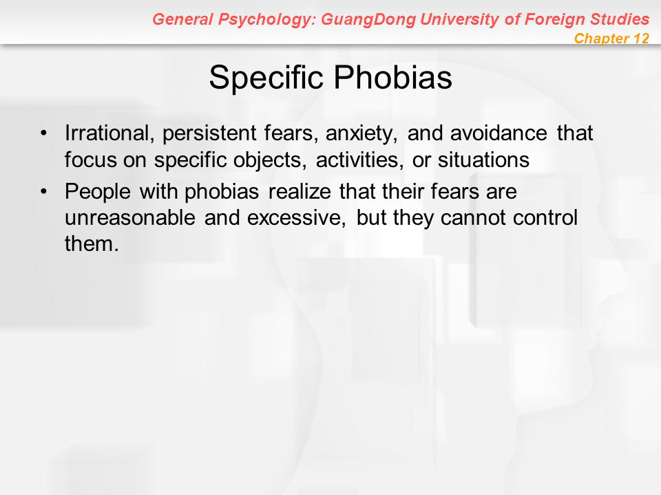 General Psychology: GuangDong University of Foreign Studies Chapter 12 Specific Phobias Irrational, persistent fears, anxiety, and avoidance that focu