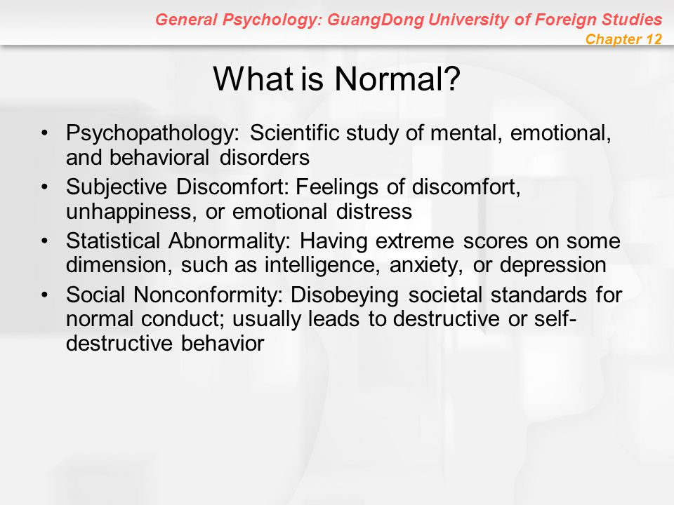 General Psychology: GuangDong University of Foreign Studies Chapter 12 What is Normal? Psychopathology: Scientific study of mental, emotional, and beh