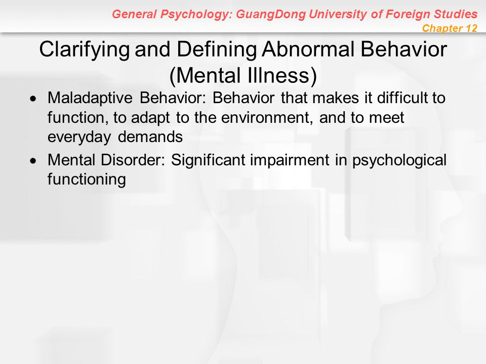 General Psychology: GuangDong University of Foreign Studies Chapter 12 Other Psychotic Disorders Organic Psychosis: Psychosis caused by brain injury or disease –Dementia: Most common organic psychosis; serious mental impairment in old age caused by brain deterioration –Known as senility at times Alzheimer's Disease: Most common cause of dementia; symptoms include impaired memory, confusion, and progressive loss of mental abilities Ronald Reagan most famous Alzheimer's victim