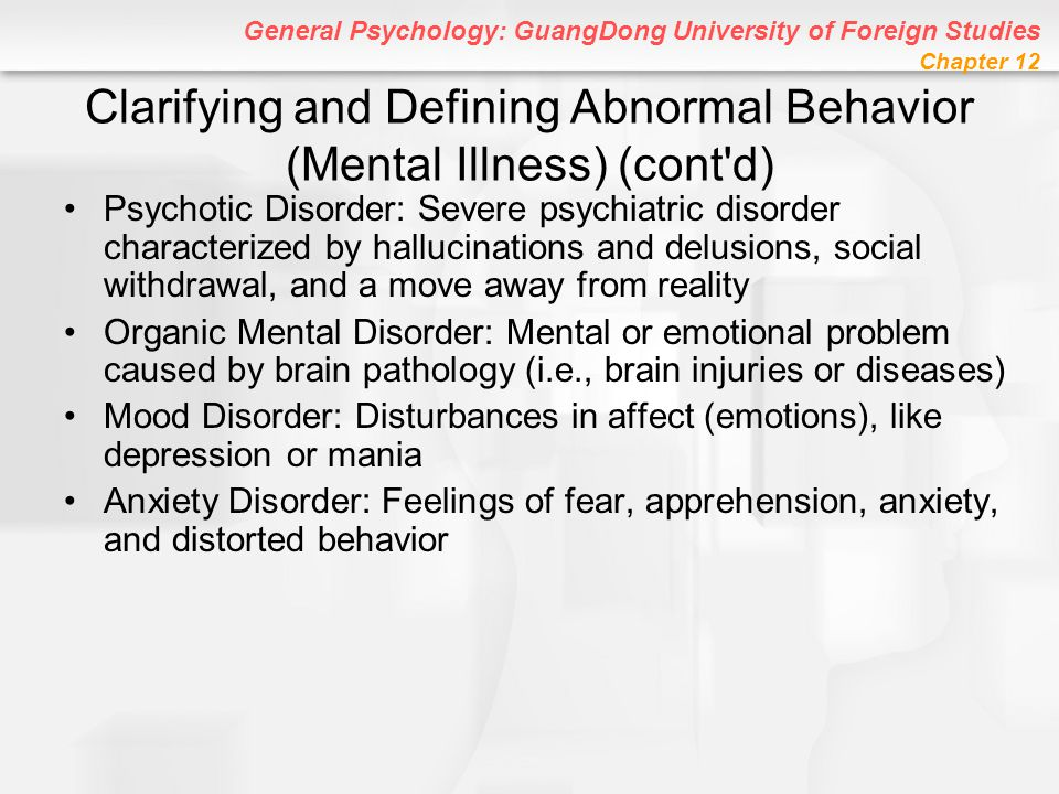 General Psychology: GuangDong University of Foreign Studies Chapter 12 Agoraphobia Agoraphobia (with Panic Disorder): Intense, irrational fear that a panic attack will occur in a public place or in an unfamiliar situation –Intense fear of leaving the house or entering unfamiliar situations –Can be very crippling –Literally means fear of open places or market (agora) Agoraphobia (without Panic Disorder): Fear that something extremely embarrassing will happen away from home or in an unfamiliar situation.