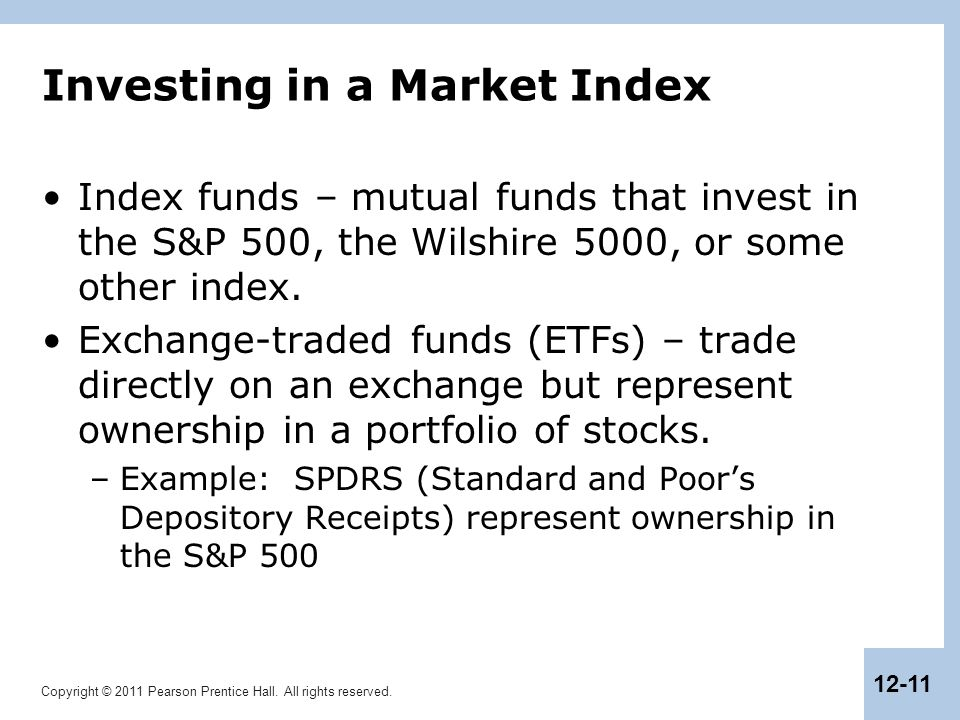 Copyright © 2011 Pearson Prentice Hall. All rights reserved. 12-11 Investing in a Market Index Index funds – mutual funds that invest in the S&P 500,