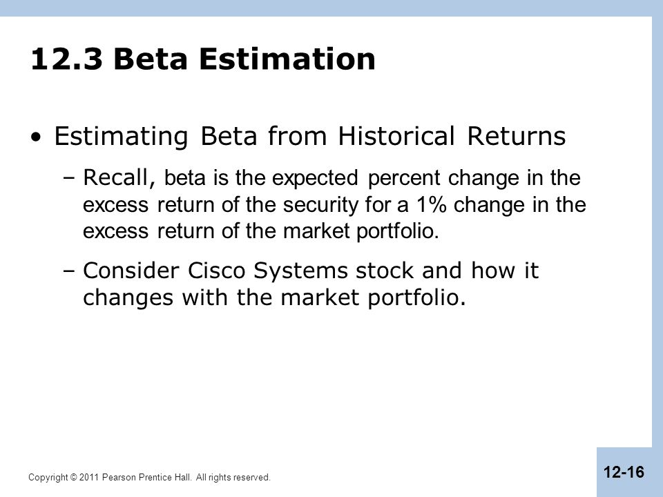 Copyright © 2011 Pearson Prentice Hall. All rights reserved. 12-16 12.3 Beta Estimation Estimating Beta from Historical Returns –Recall, beta is the e