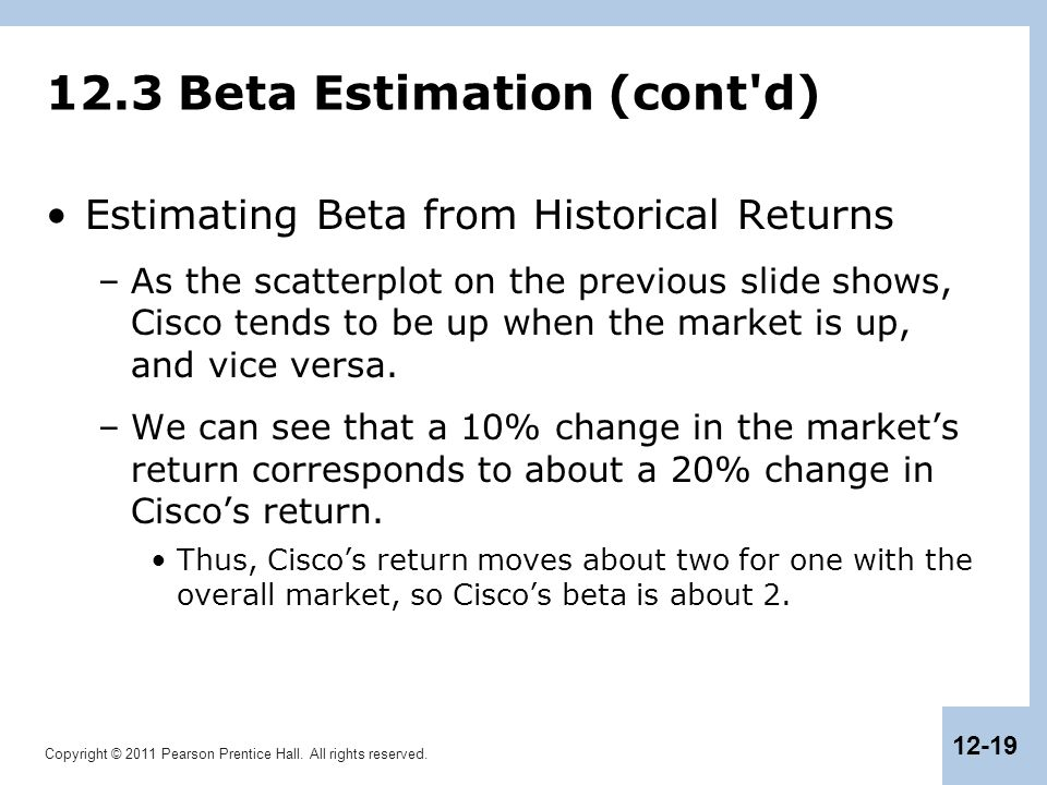 Copyright © 2011 Pearson Prentice Hall. All rights reserved. 12-19 12.3 Beta Estimation (cont'd) Estimating Beta from Historical Returns –As the scatt