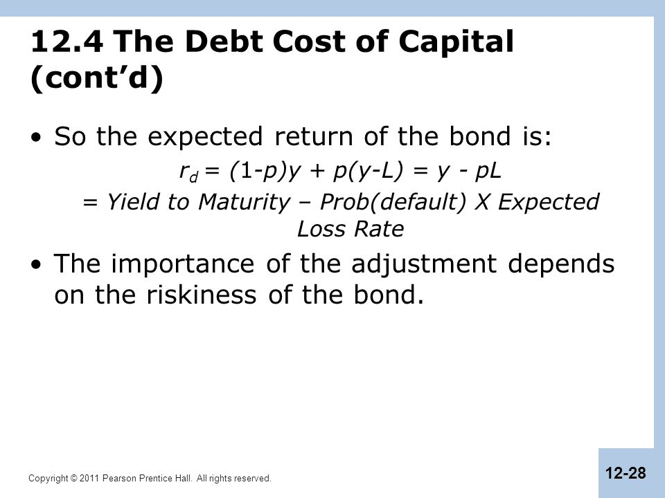 Copyright © 2011 Pearson Prentice Hall. All rights reserved. 12-28 12.4 The Debt Cost of Capital (cont'd) So the expected return of the bond is: r d =