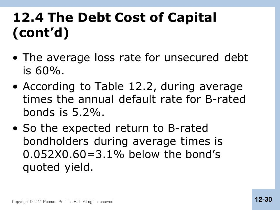 Copyright © 2011 Pearson Prentice Hall. All rights reserved. 12-30 12.4 The Debt Cost of Capital (cont'd) The average loss rate for unsecured debt is