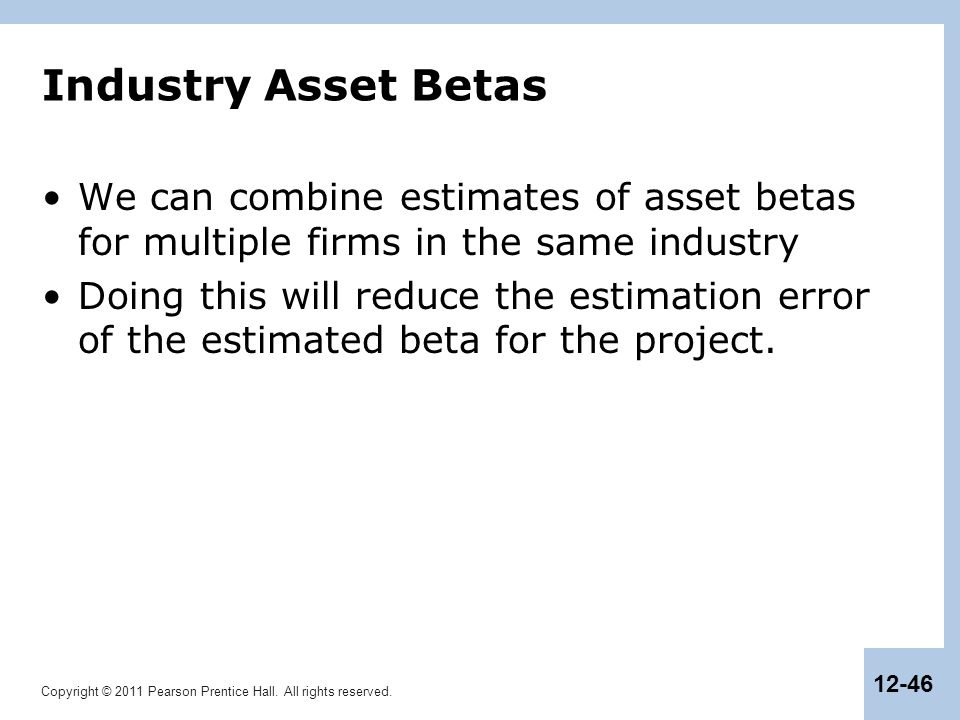 Copyright © 2011 Pearson Prentice Hall. All rights reserved. 12-46 Industry Asset Betas We can combine estimates of asset betas for multiple firms in