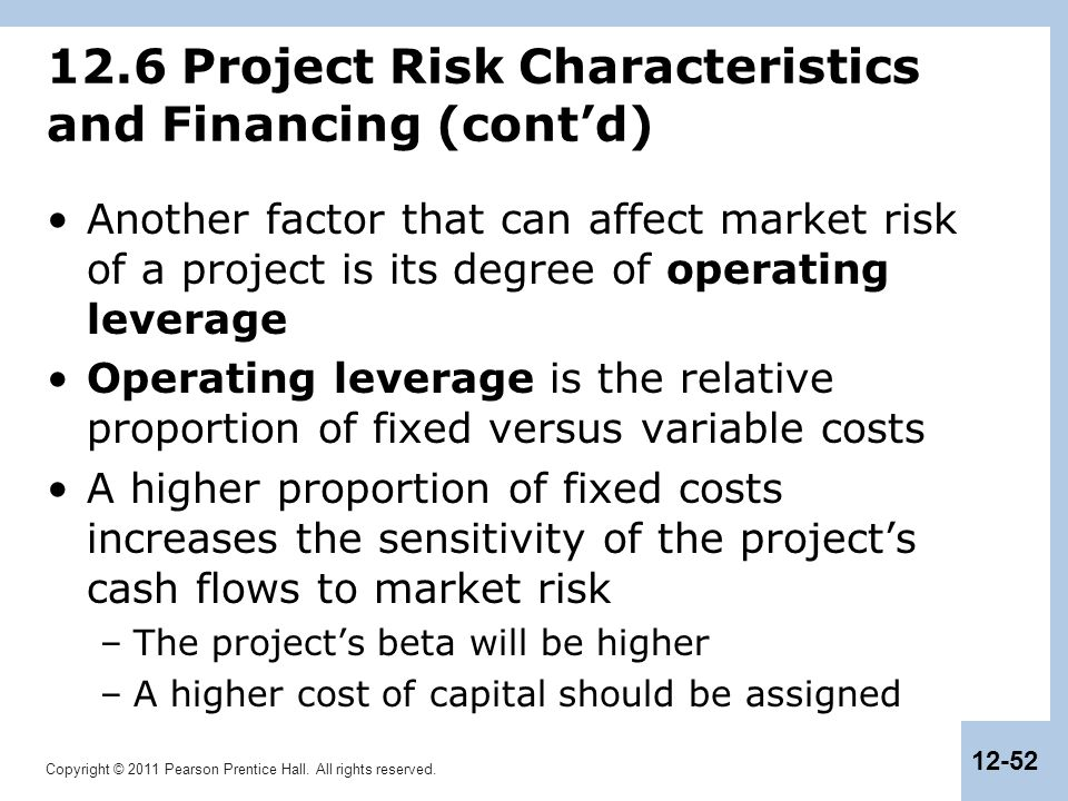 Copyright © 2011 Pearson Prentice Hall. All rights reserved. 12-52 12.6 Project Risk Characteristics and Financing (cont'd) Another factor that can af