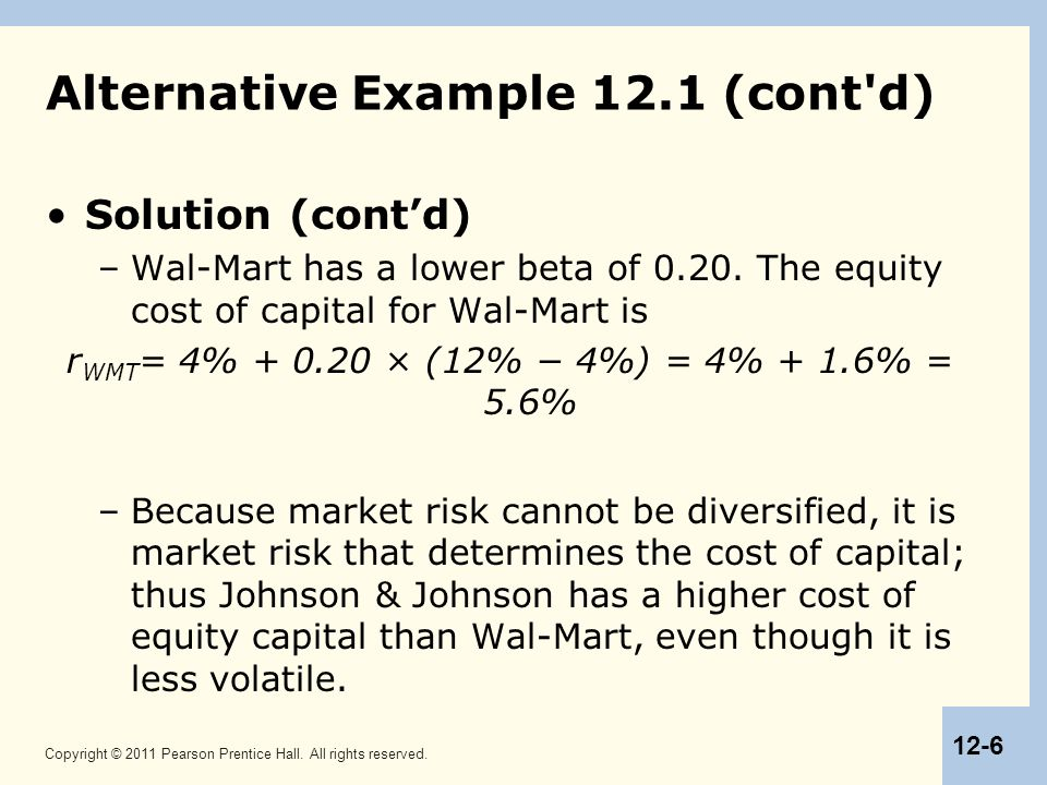 Copyright © 2011 Pearson Prentice Hall. All rights reserved. 12-6 Alternative Example 12.1 (cont'd) Solution (cont'd) –Wal-Mart has a lower beta of 0.