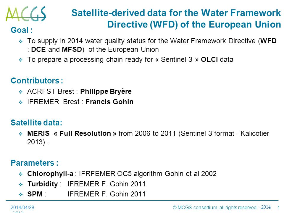 1Réunion avancement#2 – 15 novembre 2012- Sophia Antipolis © MCGS consortium, all rights reserved – 2012 Satellite-derived data for the Water Framework Directive (WFD) of the European Union 2014/04/28 Goal :  To supply in 2014 water quality status for the Water Framework Directive (WFD : DCE and MFSD) of the European Union  To prepare a processing chain ready for « Sentinel-3 » OLCI data Contributors :  ACRI-ST Brest : Philippe Bryère  IFREMER Brest : Francis Gohin Satellite data:  MERIS « Full Resolution » from 2006 to 2011 (Sentinel 3 format - Kalicotier 2013).