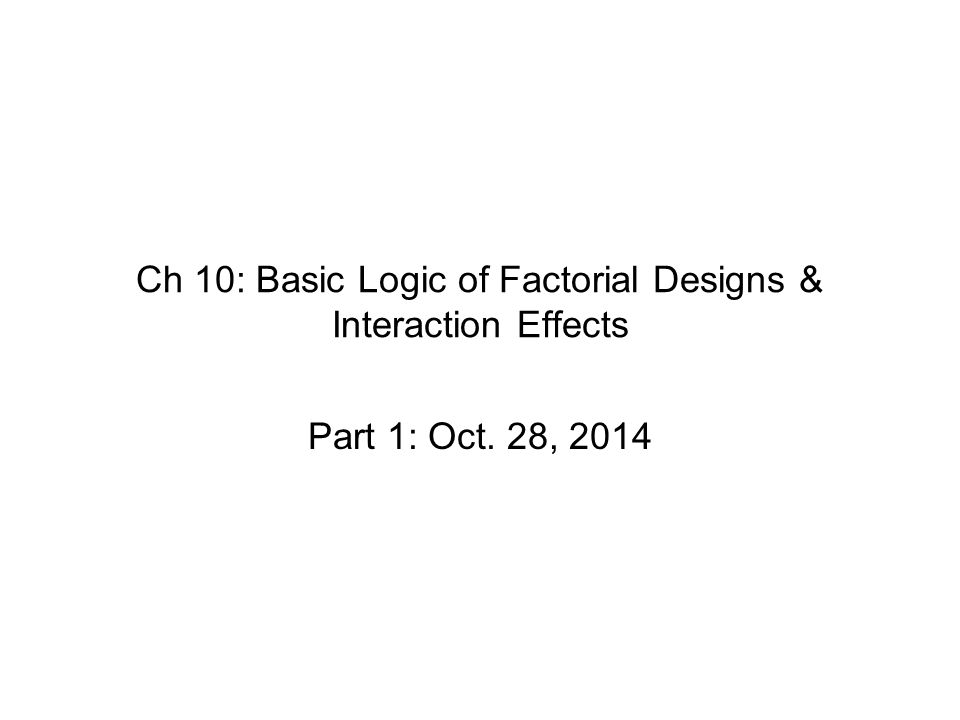 Ch 10: Basic Logic of Factorial Designs & Interaction Effects Part 1: Oct. 28, 2014