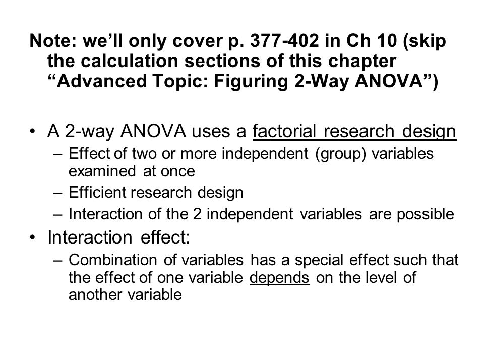 "Note: we'll only cover p. 377-402 in Ch 10 (skip the calculation sections of this chapter ""Advanced Topic: Figuring 2-Way ANOVA"") A 2-way ANOVA uses a"