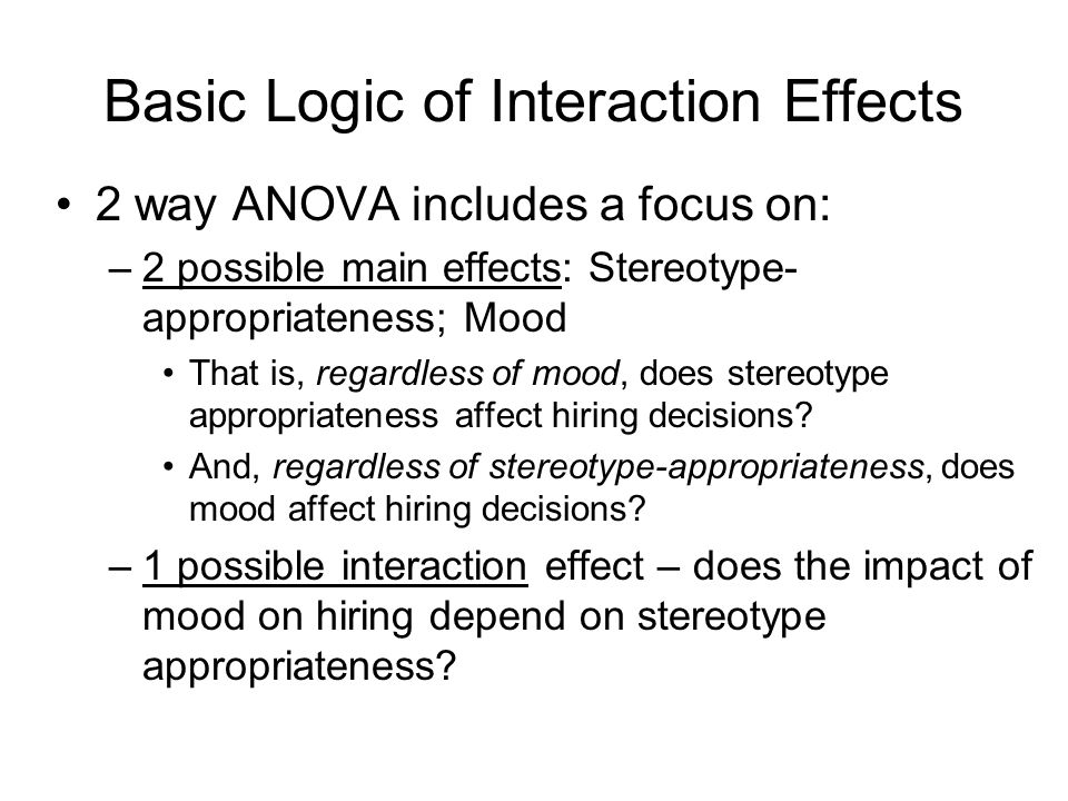 Basic Logic of Interaction Effects 2 way ANOVA includes a focus on: –2 possible main effects: Stereotype- appropriateness; Mood That is, regardless of mood, does stereotype appropriateness affect hiring decisions.