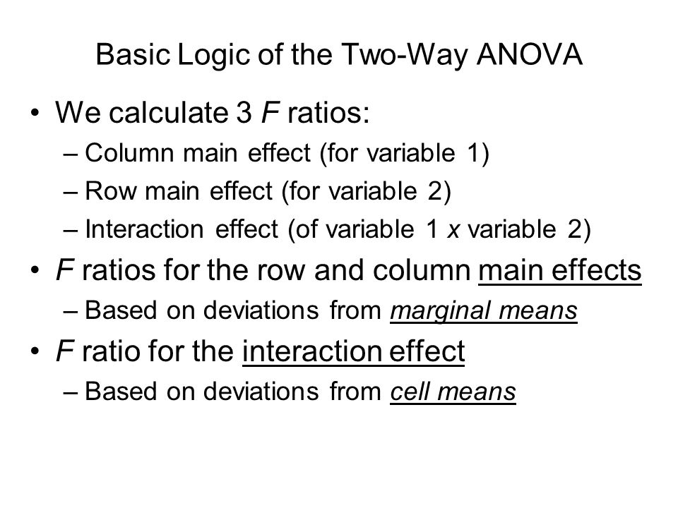 Basic Logic of the Two-Way ANOVA We calculate 3 F ratios: –Column main effect (for variable 1) –Row main effect (for variable 2) –Interaction effect (