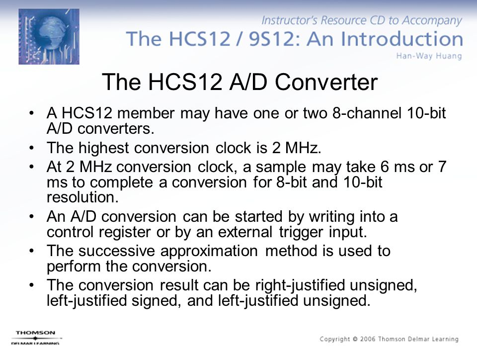 The HCS12 A/D Converter A HCS12 member may have one or two 8-channel 10-bit A/D converters. The highest conversion clock is 2 MHz. At 2 MHz conversion