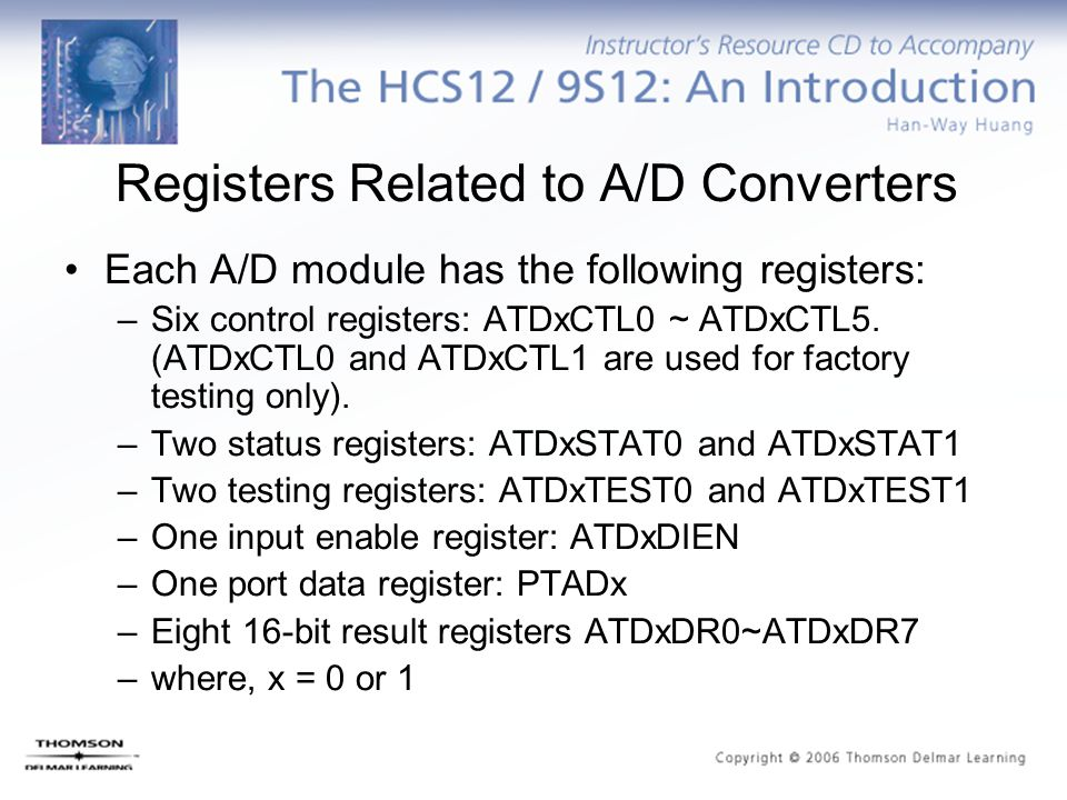 Registers Related to A/D Converters Each A/D module has the following registers: –Six control registers: ATDxCTL0 ~ ATDxCTL5. (ATDxCTL0 and ATDxCTL1 a