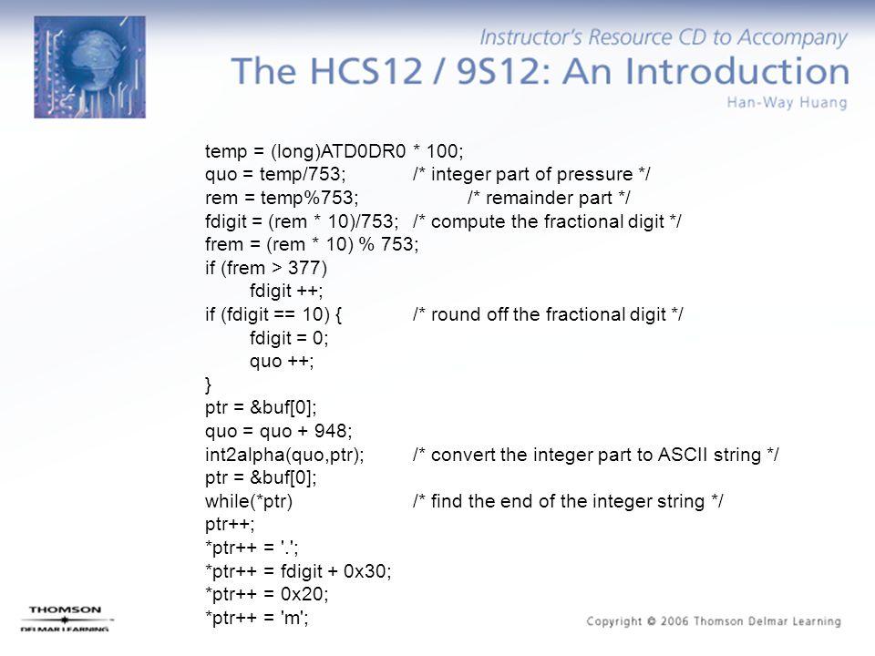 temp = (long)ATD0DR0 * 100; quo = temp/753; /* integer part of pressure */ rem = temp%753; /* remainder part */ fdigit = (rem * 10)/753; /* compute th