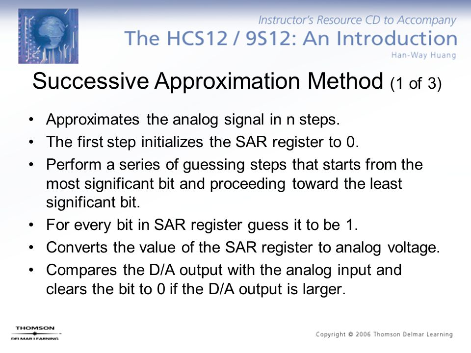 Successive Approximation Method (1 of 3) Approximates the analog signal in n steps. The first step initializes the SAR register to 0. Perform a series