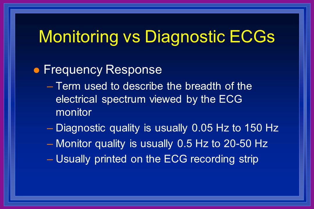 Monitoring vs Diagnostic ECGs l Frequency Response –Term used to describe the breadth of the electrical spectrum viewed by the ECG monitor –Diagnostic